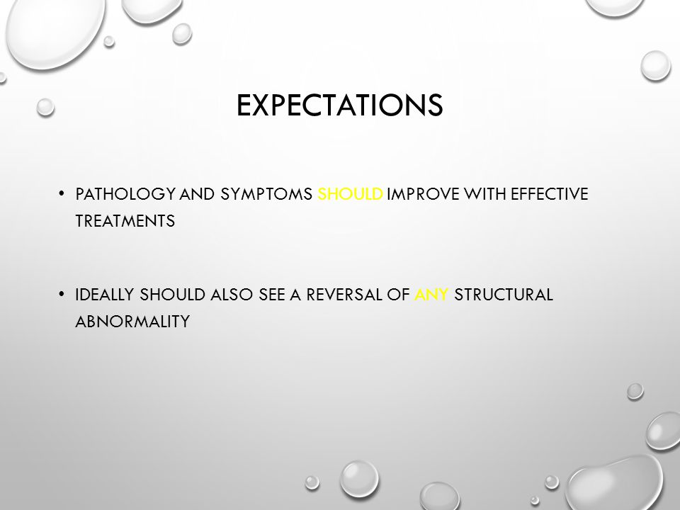 EXPECTATIONS PATHOLOGY AND SYMPTOMS SHOULD IMPROVE WITH EFFECTIVE TREATMENTS IDEALLY SHOULD ALSO SEE A REVERSAL OF ANY STRUCTURAL ABNORMALITY