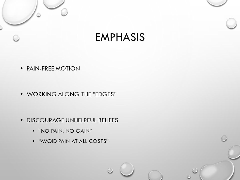 EMPHASIS PAIN-FREE MOTION WORKING ALONG THE EDGES DISCOURAGE UNHELPFUL BELIEFS NO PAIN.
