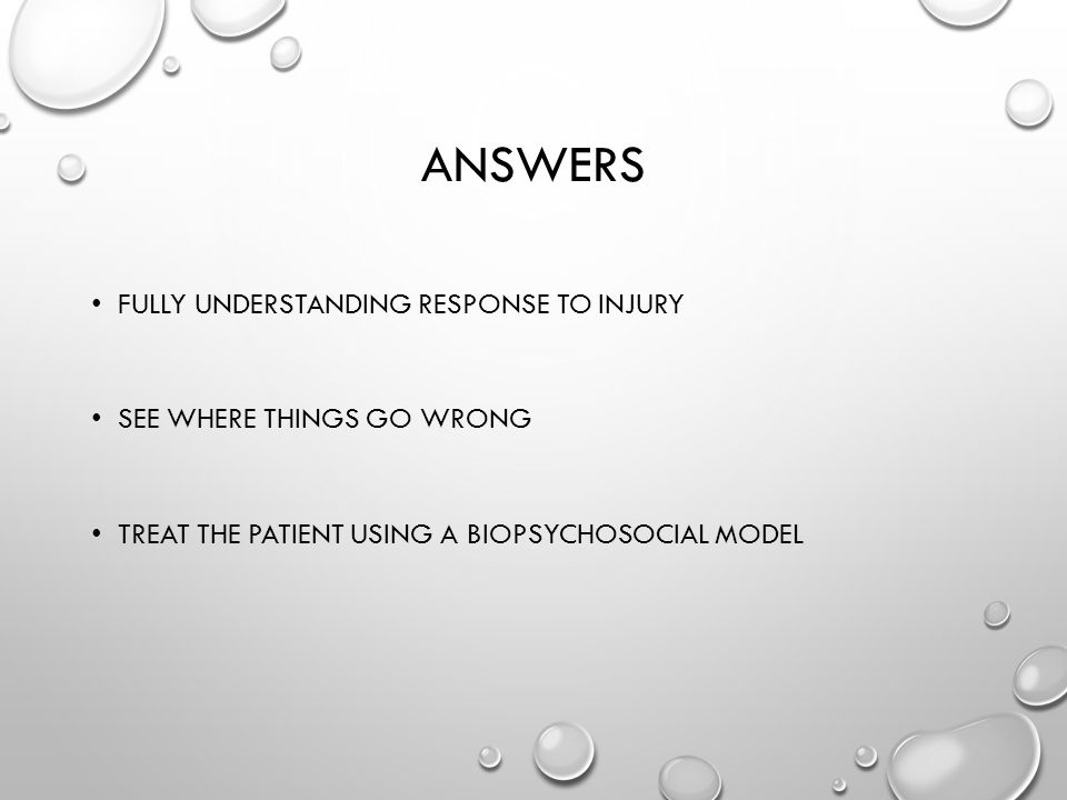 ANSWERS FULLY UNDERSTANDING RESPONSE TO INJURY SEE WHERE THINGS GO WRONG TREAT THE PATIENT USING A BIOPSYCHOSOCIAL MODEL