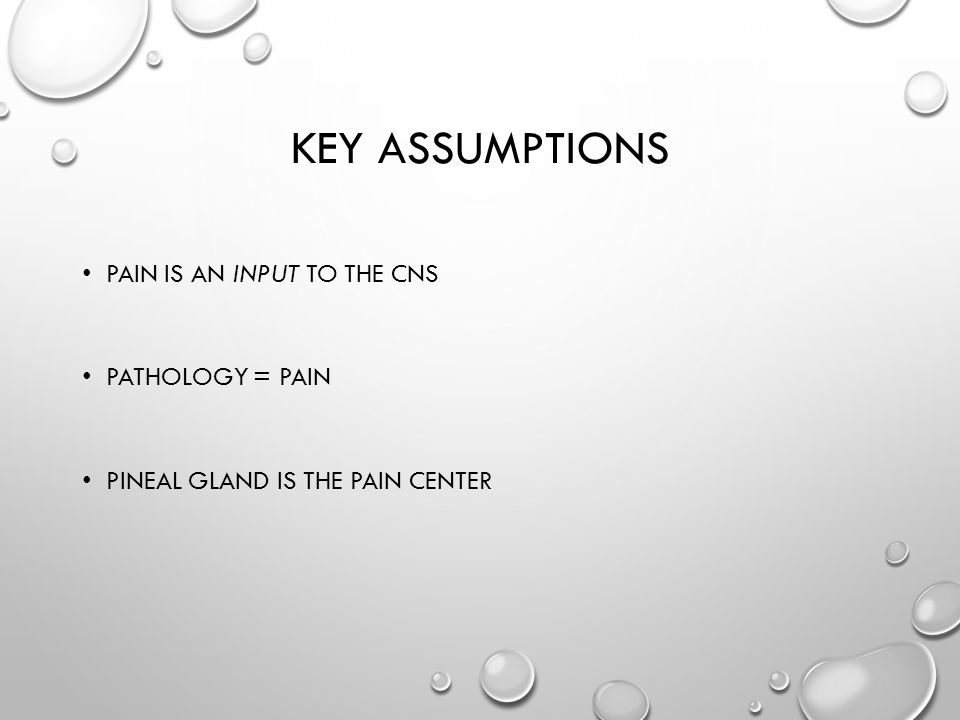 KEY ASSUMPTIONS PAIN IS AN INPUT TO THE CNS PATHOLOGY = PAIN PINEAL GLAND IS THE PAIN CENTER