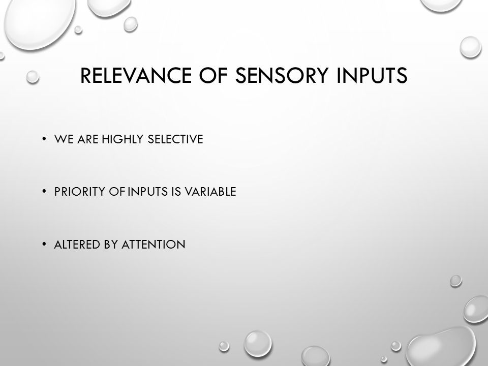 RELEVANCE OF SENSORY INPUTS WE ARE HIGHLY SELECTIVE PRIORITY OF INPUTS IS VARIABLE ALTERED BY ATTENTION