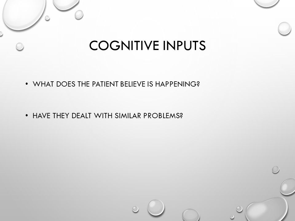 COGNITIVE INPUTS WHAT DOES THE PATIENT BELIEVE IS HAPPENING HAVE THEY DEALT WITH SIMILAR PROBLEMS