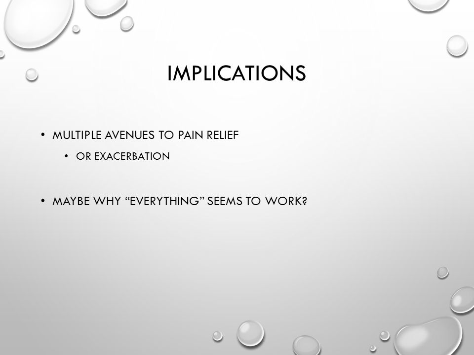 IMPLICATIONS MULTIPLE AVENUES TO PAIN RELIEF OR EXACERBATION MAYBE WHY EVERYTHING SEEMS TO WORK