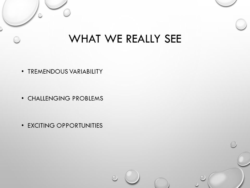 WHAT WE REALLY SEE TREMENDOUS VARIABILITY CHALLENGING PROBLEMS EXCITING OPPORTUNITIES