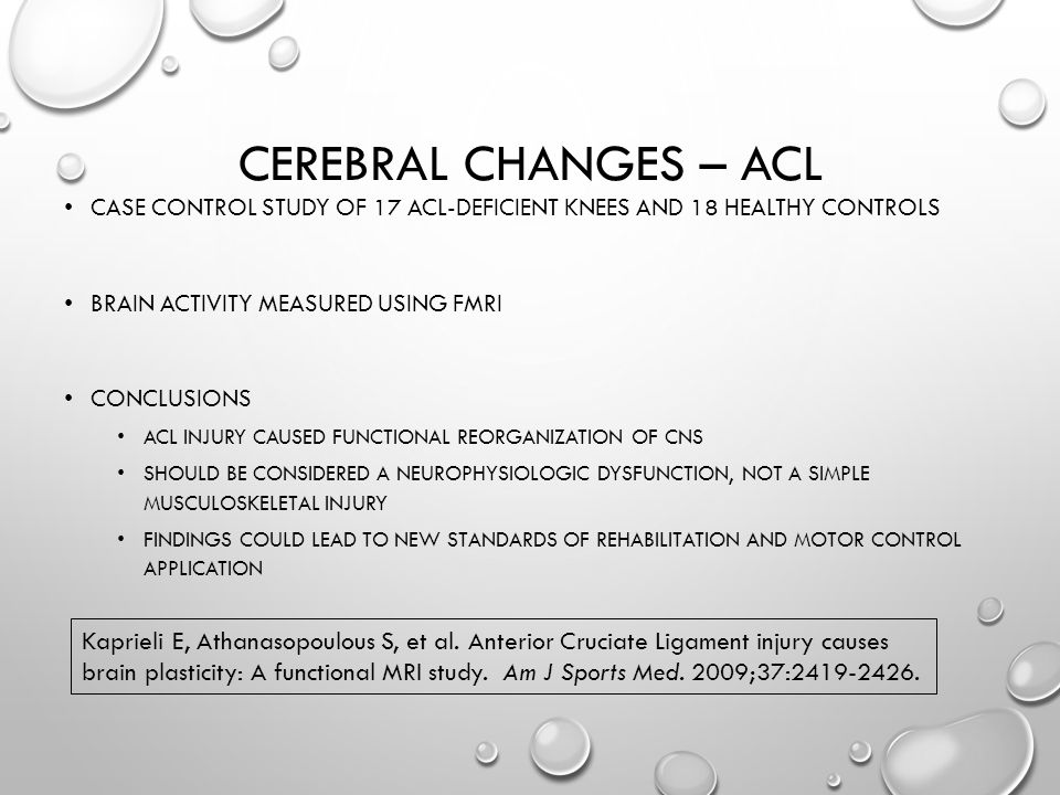 CEREBRAL CHANGES – ACL CASE CONTROL STUDY OF 17 ACL-DEFICIENT KNEES AND 18 HEALTHY CONTROLS BRAIN ACTIVITY MEASURED USING FMRI CONCLUSIONS ACL INJURY CAUSED FUNCTIONAL REORGANIZATION OF CNS SHOULD BE CONSIDERED A NEUROPHYSIOLOGIC DYSFUNCTION, NOT A SIMPLE MUSCULOSKELETAL INJURY FINDINGS COULD LEAD TO NEW STANDARDS OF REHABILITATION AND MOTOR CONTROL APPLICATION Kaprieli E, Athanasopoulous S, et al.