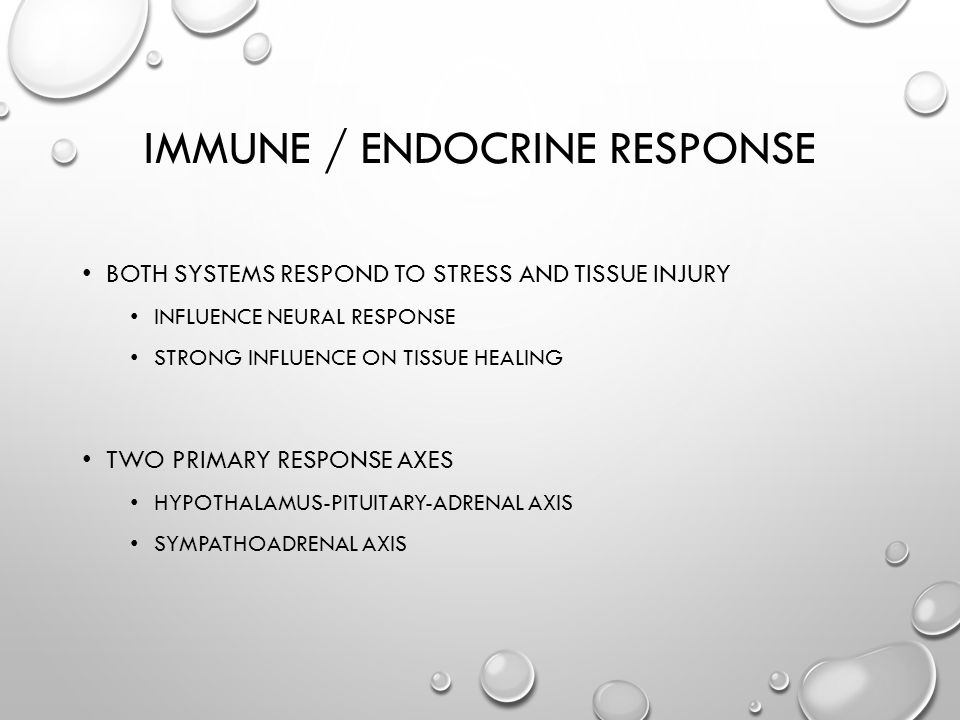 IMMUNE / ENDOCRINE RESPONSE BOTH SYSTEMS RESPOND TO STRESS AND TISSUE INJURY INFLUENCE NEURAL RESPONSE STRONG INFLUENCE ON TISSUE HEALING TWO PRIMARY RESPONSE AXES HYPOTHALAMUS-PITUITARY-ADRENAL AXIS SYMPATHOADRENAL AXIS