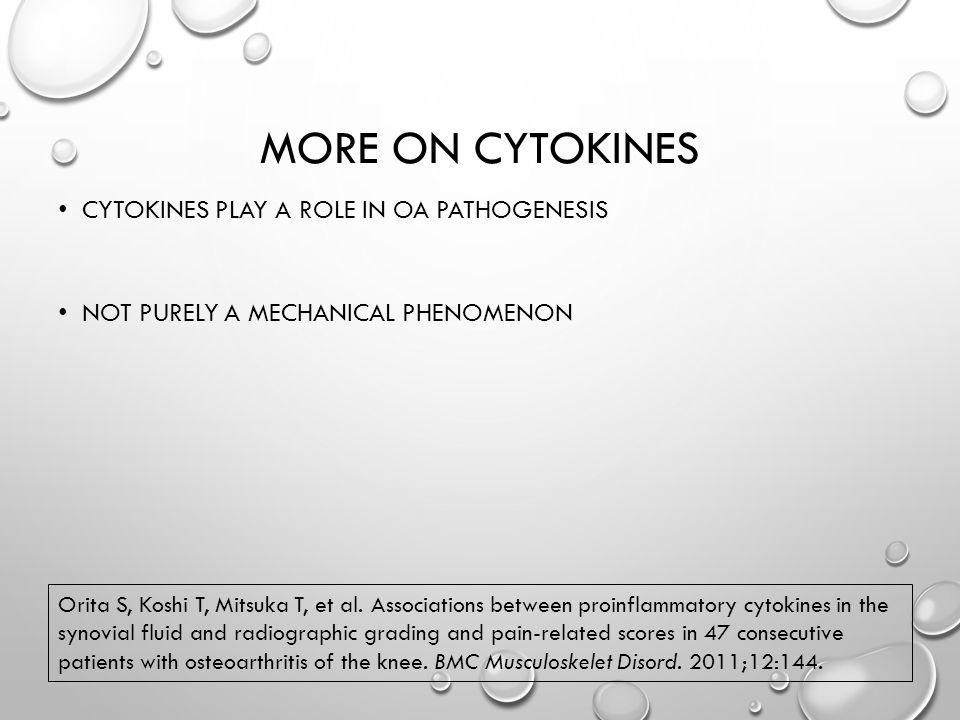 MORE ON CYTOKINES CYTOKINES PLAY A ROLE IN OA PATHOGENESIS NOT PURELY A MECHANICAL PHENOMENON Orita S, Koshi T, Mitsuka T, et al.