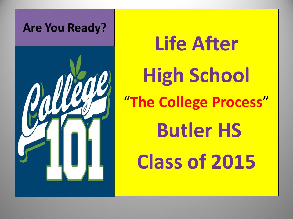 "Are You Ready? Life After High School ""The College Process"" Butler HS Class of 2015"