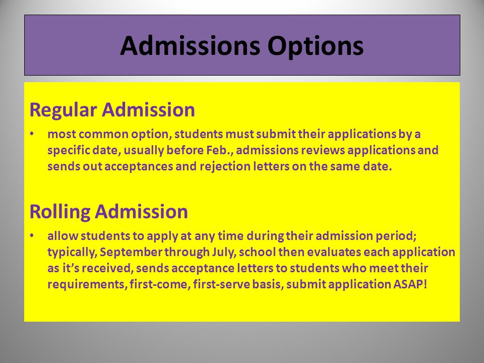 Admissions Options Regular Admission most common option, students must submit their applications by a specific date, usually before Feb., admissions r