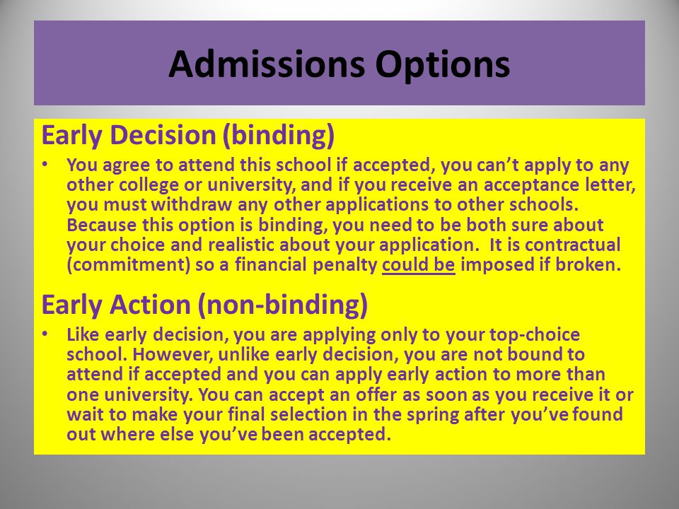 Admissions Options Early Decision (binding) You agree to attend this school if accepted, you can't apply to any other college or university, and if yo