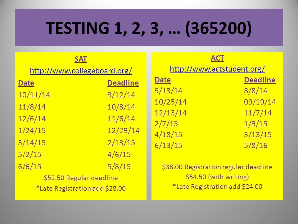 TESTING 1, 2, 3, … (365200) SAT http://www.collegeboard.org/ DateDeadline 10/11/149/12/14 11/8/1410/8/14 12/6/1411/6/14 1/24/1512/29/14 3/14/152/13/15 5/2/154/6/15 6/6/155/8/15 $52.50 Regular deadline *Late Registration add $28.00 ACT http://www.actstudent.org/ DateDeadline 9/13/148/8/14 10/25/1409/19/14 12/13/1411/7/14 2/7/151/9/15 4/18/153/13/15 6/13/155/8/16 $38.00 Registration regular deadline $54.50 (with writing) *Late Registration add $24.00