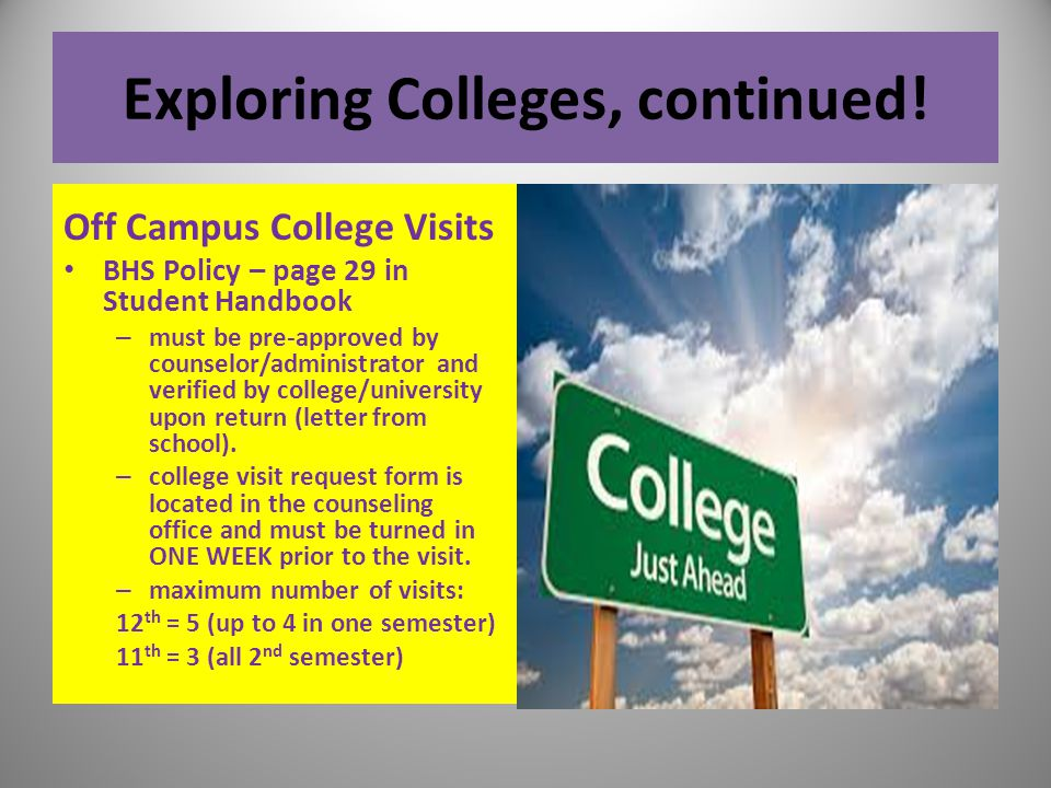 Exploring Colleges, continued! Off Campus College Visits BHS Policy – page 29 in Student Handbook – must be pre-approved by counselor/administrator an