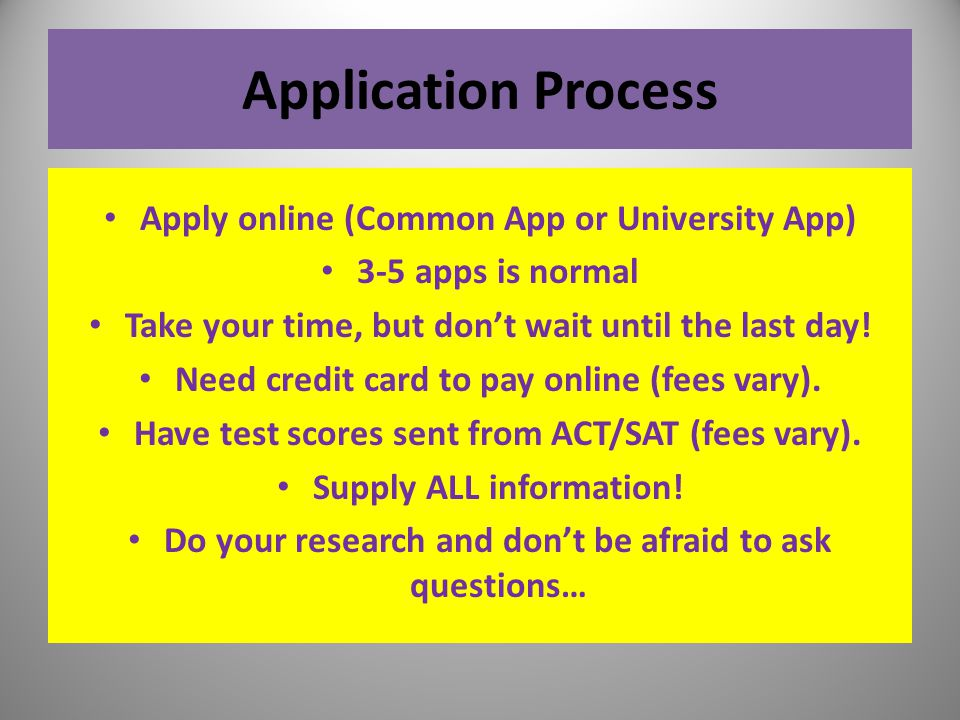 Application Process Apply online (Common App or University App) 3-5 apps is normal Take your time, but don't wait until the last day! Need credit card