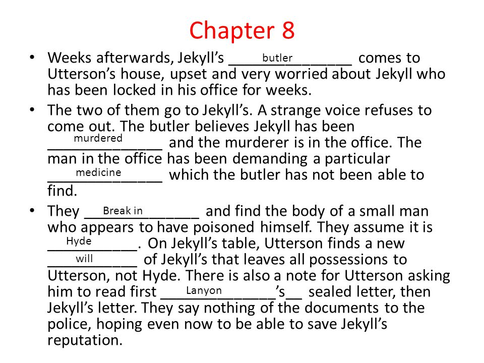 Chapter 8 Weeks afterwards, Jekyll's _______________ comes to Utterson's house, upset and very worried about Jekyll who has been locked in his office for weeks.