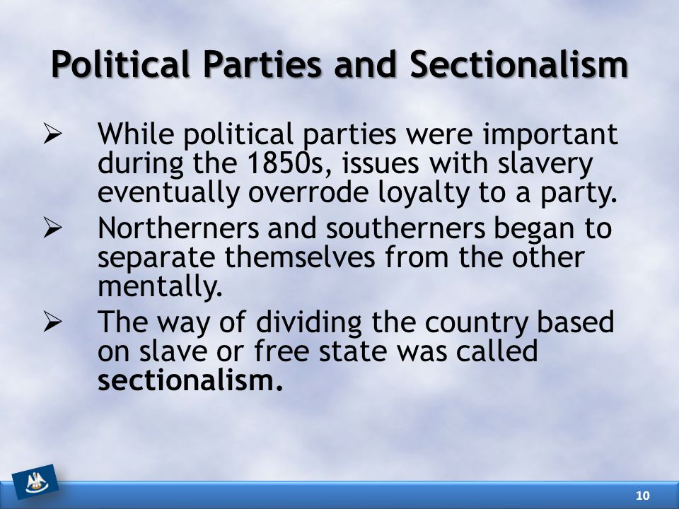 Political Parties and Sectionalism  While political parties were important during the 1850s, issues with slavery eventually overrode loyalty to a party.