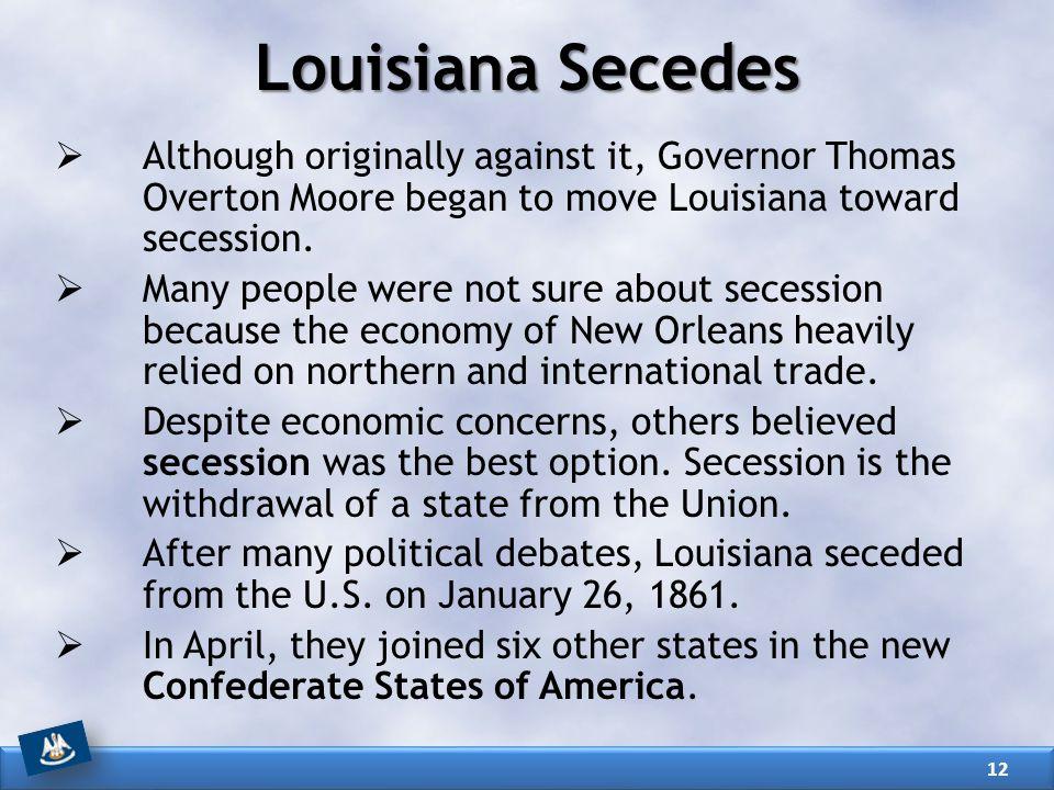 Louisiana Secedes  Although originally against it, Governor Thomas Overton Moore began to move Louisiana toward secession.