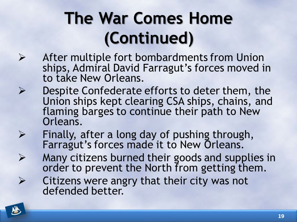 The War Comes Home (Continued)  After multiple fort bombardments from Union ships, Admiral David Farragut's forces moved in to take New Orleans.