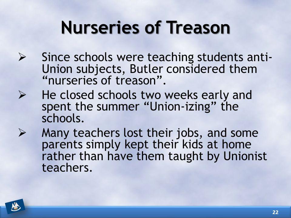 Nurseries of Treason  Since schools were teaching students anti- Union subjects, Butler considered them nurseries of treason .