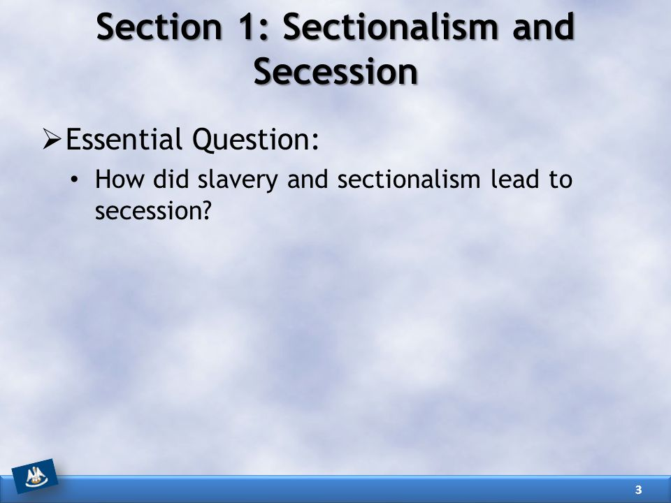 Section 1: Sectionalism and Secession  Essential Question: How did slavery and sectionalism lead to secession.