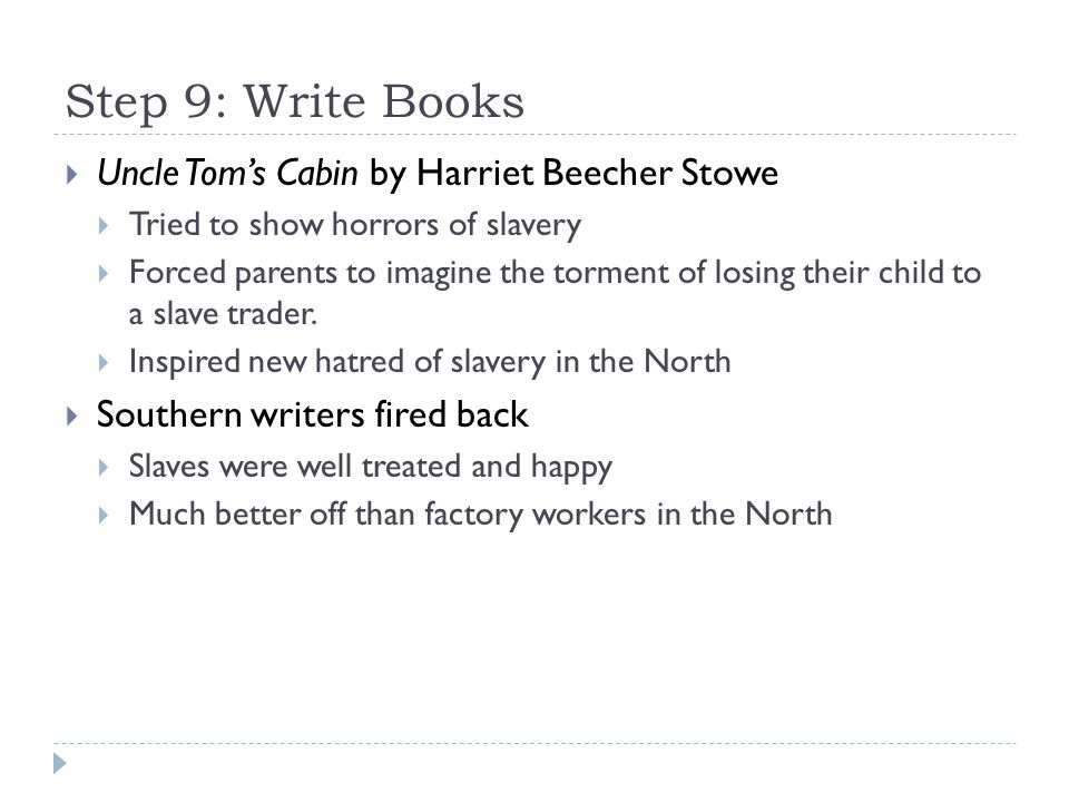 Step 9: Write Books  Uncle Tom's Cabin by Harriet Beecher Stowe  Tried to show horrors of slavery  Forced parents to imagine the torment of losing