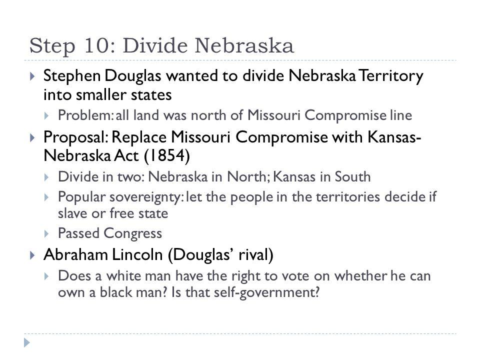 Step 10: Divide Nebraska  Stephen Douglas wanted to divide Nebraska Territory into smaller states  Problem: all land was north of Missouri Compromis