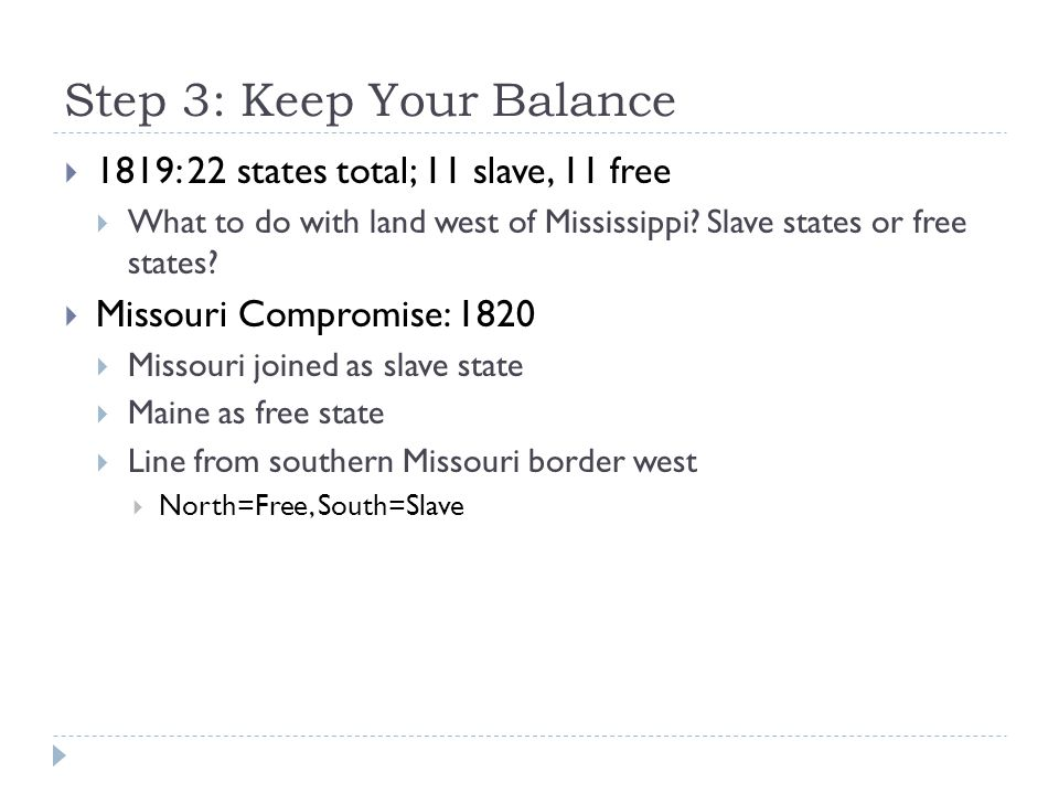 Step 3: Keep Your Balance  1819: 22 states total; 11 slave, 11 free  What to do with land west of Mississippi? Slave states or free states?  Missou