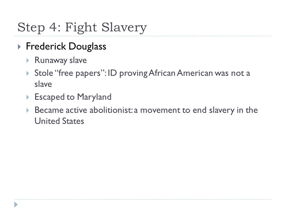 """Step 4: Fight Slavery  Frederick Douglass  Runaway slave  Stole """"free papers"""": ID proving African American was not a slave  Escaped to Maryland """