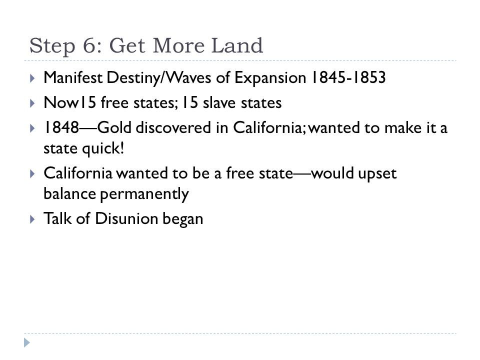 Step 6: Get More Land  Manifest Destiny/Waves of Expansion 1845-1853  Now15 free states; 15 slave states  1848—Gold discovered in California; wante