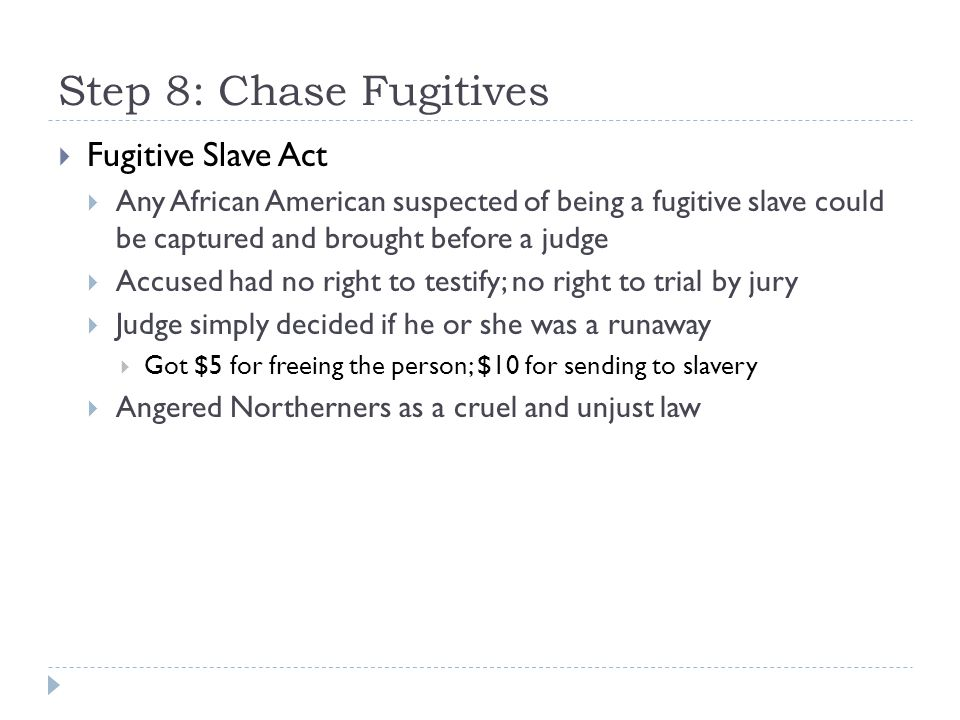 Step 8: Chase Fugitives  Fugitive Slave Act  Any African American suspected of being a fugitive slave could be captured and brought before a judge 