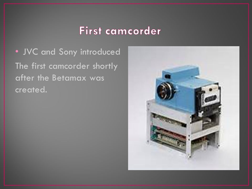 JVC and Sony introduced The first camcorder shortly after the Betamax was created.