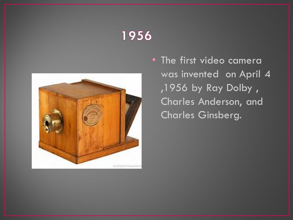 The first video camera was invented on April 4,1956 by Ray Dolby, Charles Anderson, and Charles Ginsberg.