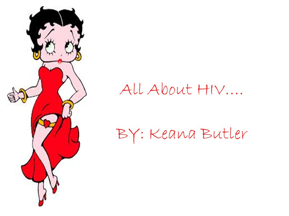 All About HIV…. BY: Keana Butler