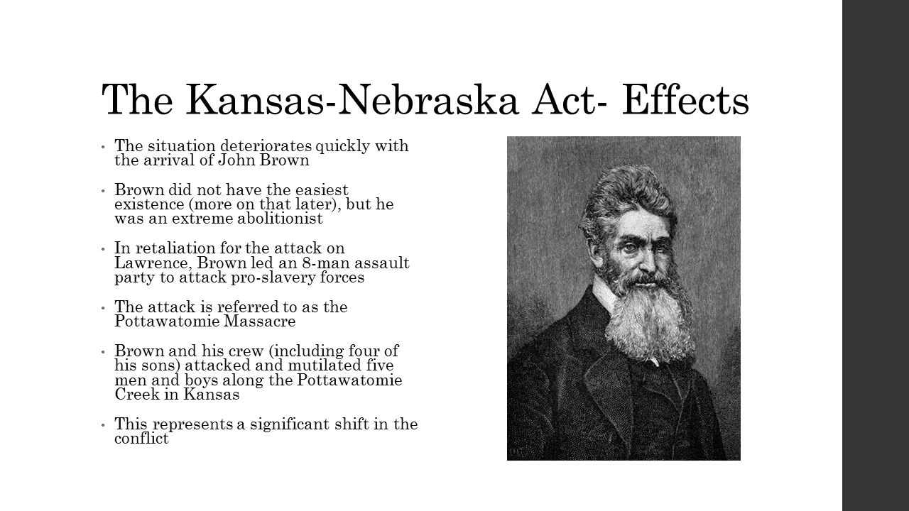 The Kansas-Nebraska Act- Effects The situation deteriorates quickly with the arrival of John Brown Brown did not have the easiest existence (more on that later), but he was an extreme abolitionist In retaliation for the attack on Lawrence, Brown led an 8-man assault party to attack pro-slavery forces The attack is referred to as the Pottawatomie Massacre Brown and his crew (including four of his sons) attacked and mutilated five men and boys along the Pottawatomie Creek in Kansas This represents a significant shift in the conflict