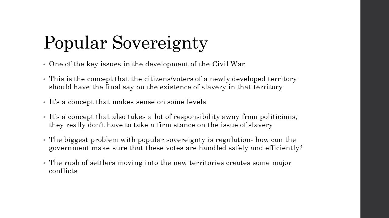 Popular Sovereignty One of the key issues in the development of the Civil War This is the concept that the citizens/voters of a newly developed territory should have the final say on the existence of slavery in that territory It's a concept that makes sense on some levels It's a concept that also takes a lot of responsibility away from politicians; they really don't have to take a firm stance on the issue of slavery The biggest problem with popular sovereignty is regulation- how can the government make sure that these votes are handled safely and efficiently.