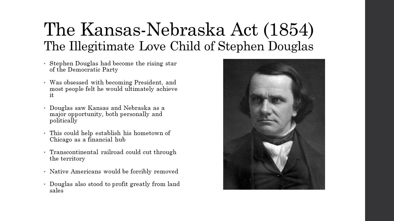 The Kansas-Nebraska Act (1854) The Illegitimate Love Child of Stephen Douglas Stephen Douglas had become the rising star of the Democratic Party Was obsessed with becoming President, and most people felt he would ultimately achieve it Douglas saw Kansas and Nebraska as a major opportunity, both personally and politically This could help establish his hometown of Chicago as a financial hub Transcontinental railroad could cut through the territory Native Americans would be forcibly removed Douglas also stood to profit greatly from land sales