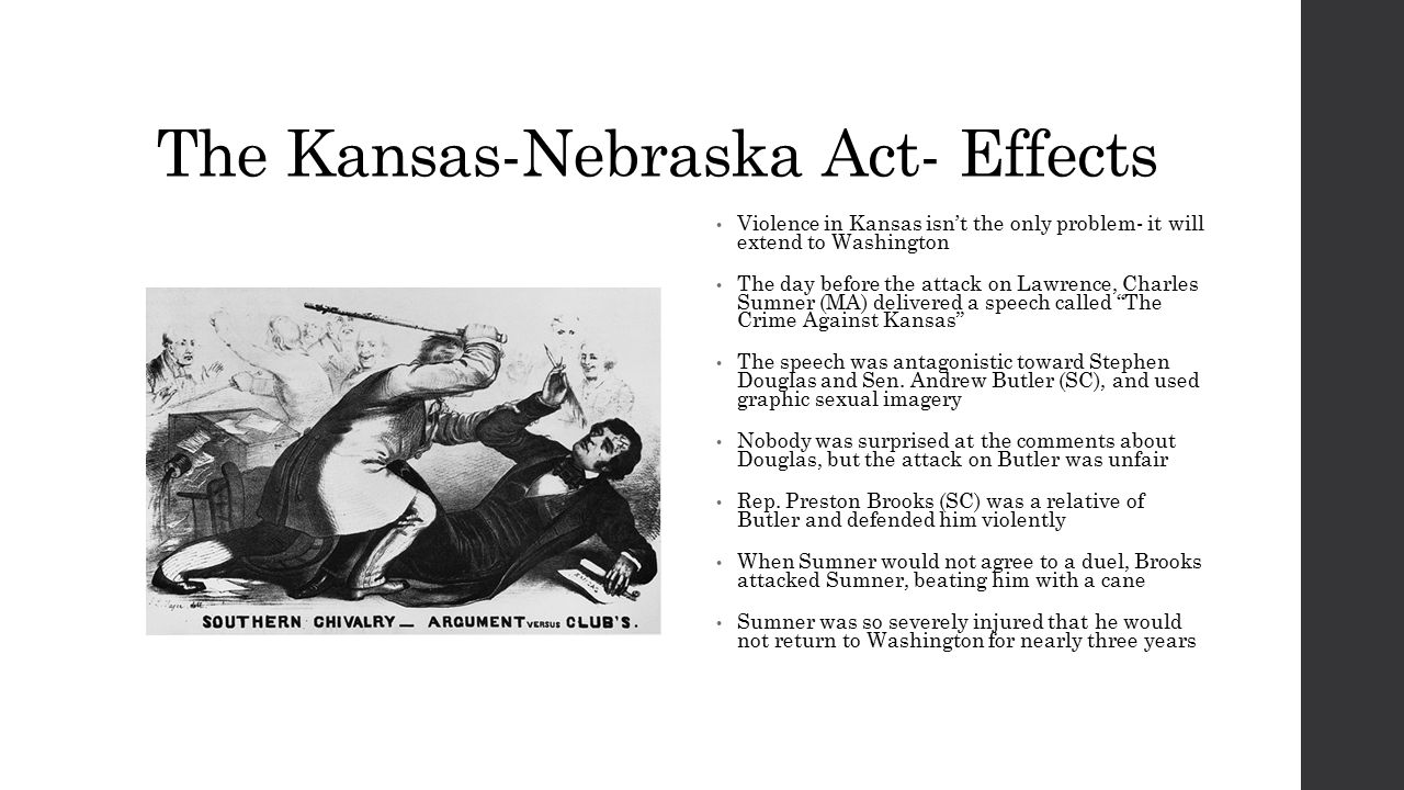 The Kansas-Nebraska Act- Effects Violence in Kansas isn't the only problem- it will extend to Washington The day before the attack on Lawrence, Charles Sumner (MA) delivered a speech called The Crime Against Kansas The speech was antagonistic toward Stephen Douglas and Sen.