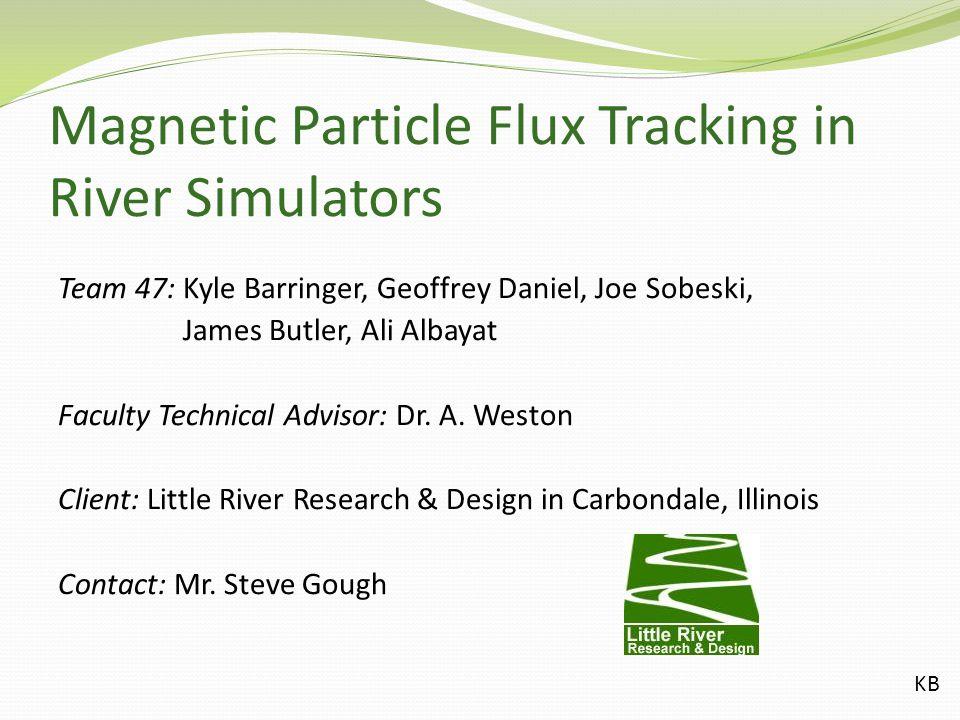 Magnetic Particle Flux Tracking in River Simulators Team 47: Kyle Barringer, Geoffrey Daniel, Joe Sobeski, James Butler, Ali Albayat Faculty Technical Advisor: Dr.