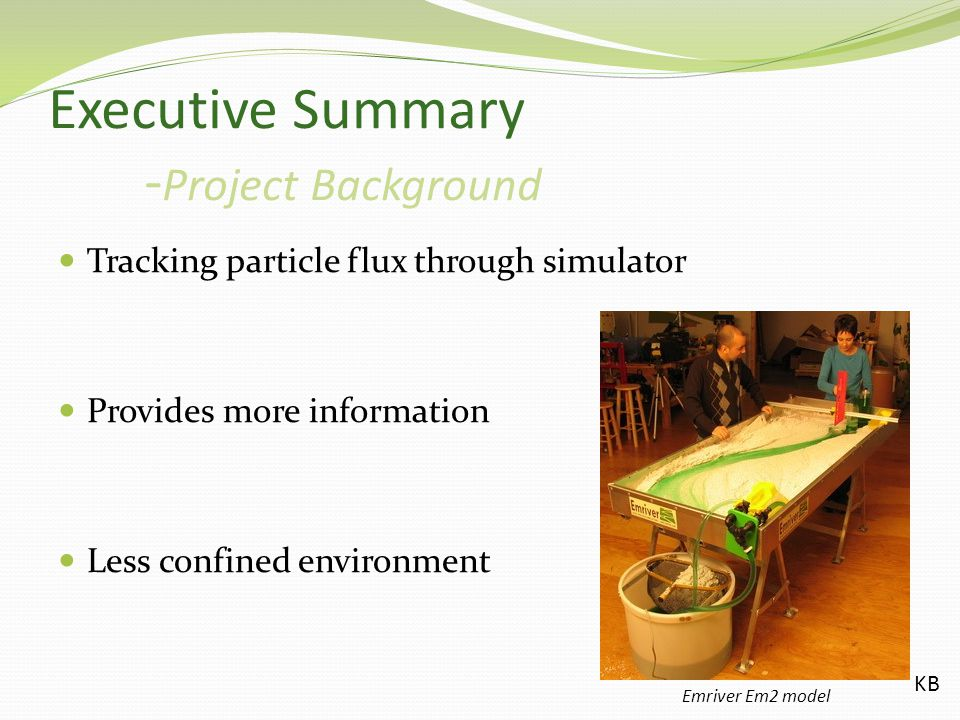 Executive Summary - Project Background Tracking particle flux through simulator Provides more information Less confined environment Emriver Em2 model