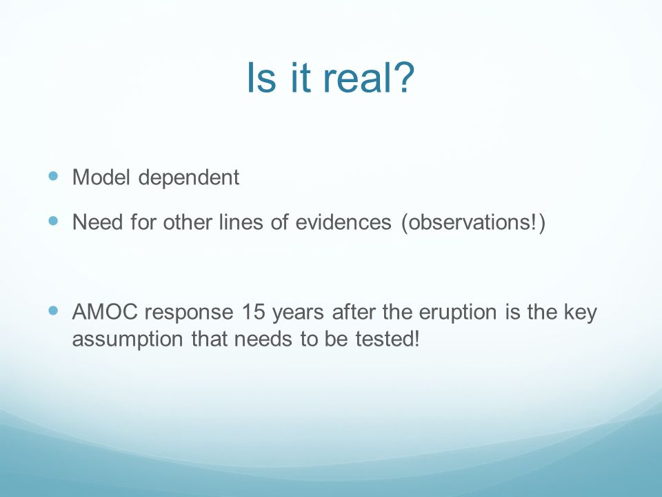 Is it real? Model dependent Need for other lines of evidences (observations!) AMOC response 15 years after the eruption is the key assumption that nee