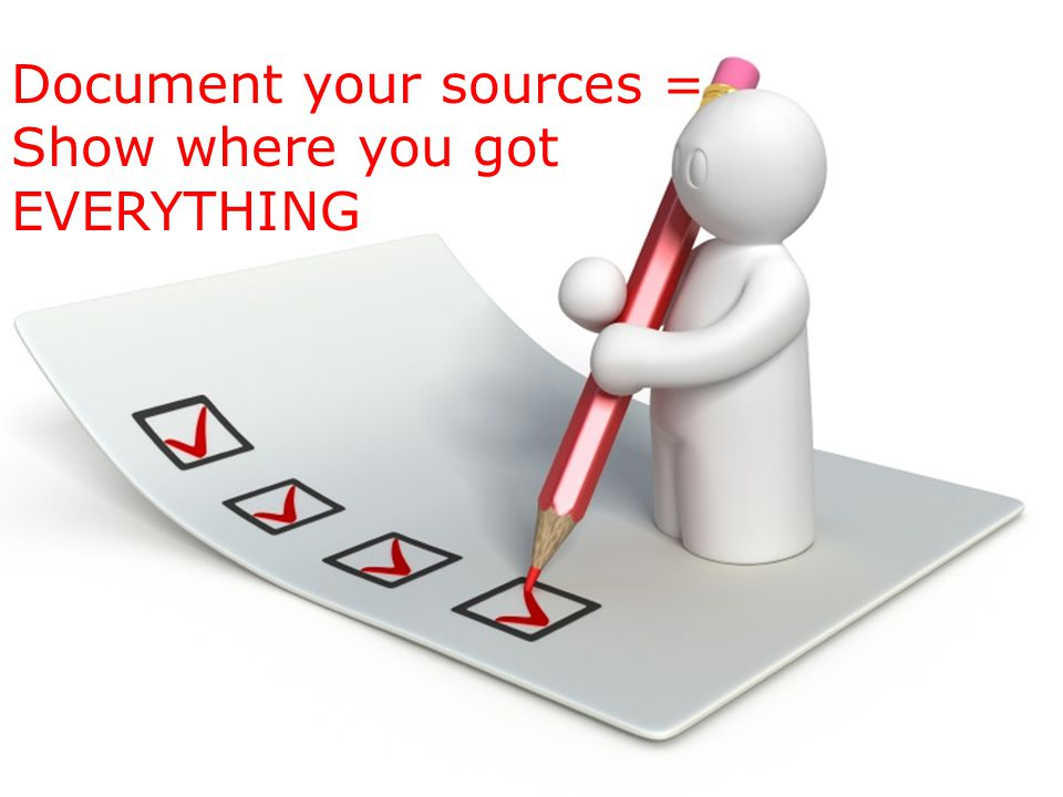 Document your sources = Show where you got EVERYTHING