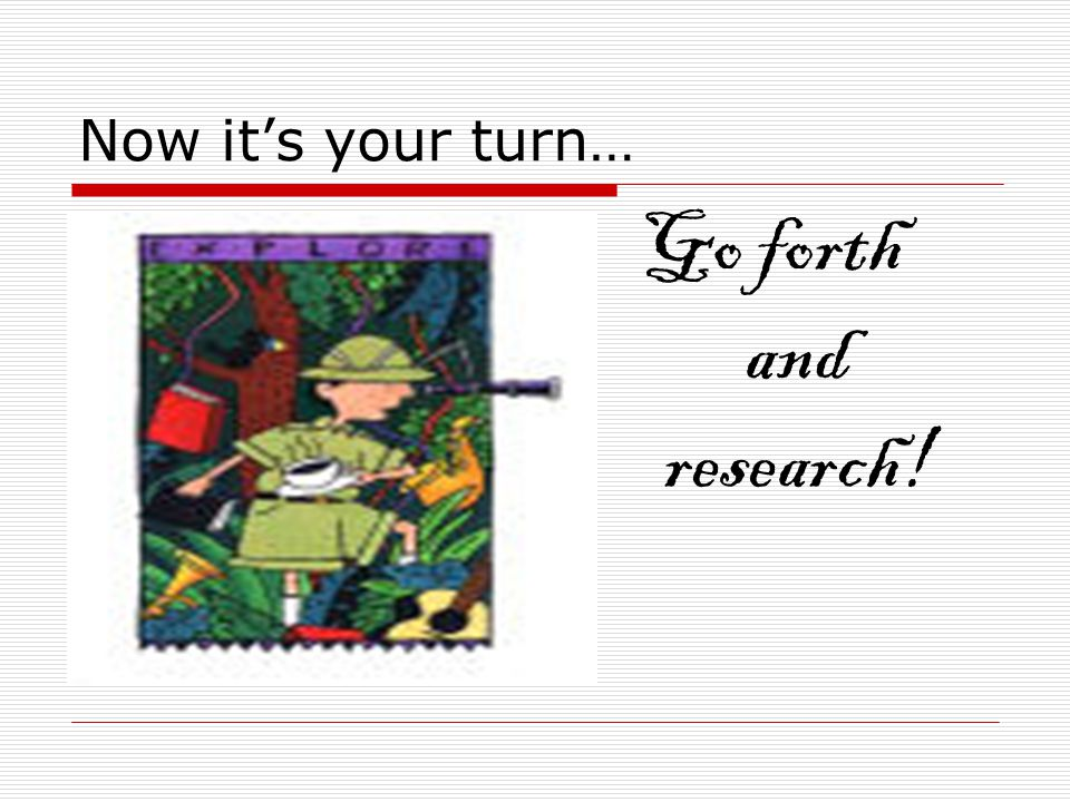 Now it's your turn… Go forth and research!