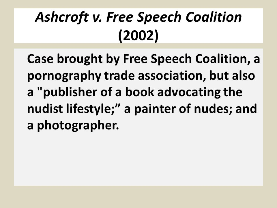 Ashcroft v. Free Speech Coalition (2002) Case brought by Free Speech Coalition, a pornography trade association, but also a