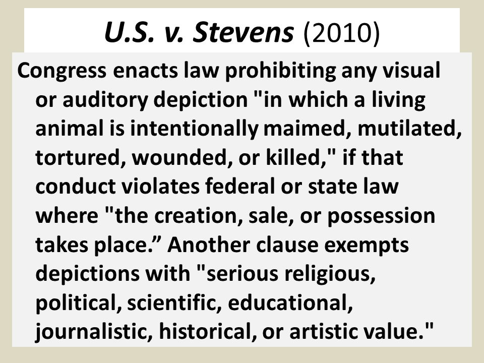 U.S. v. Stevens (2010) Congress enacts law prohibiting any visual or auditory depiction