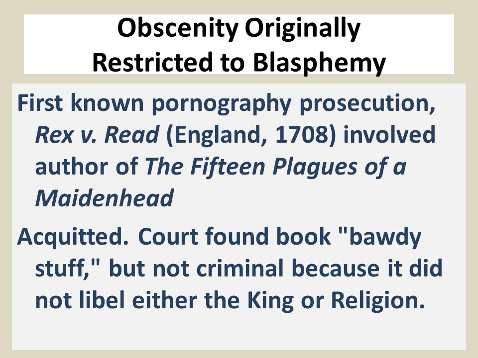 Obscenity Originally Restricted to Blasphemy First known pornography prosecution, Rex v. Read (England, 1708) involved author of The Fifteen Plagues o