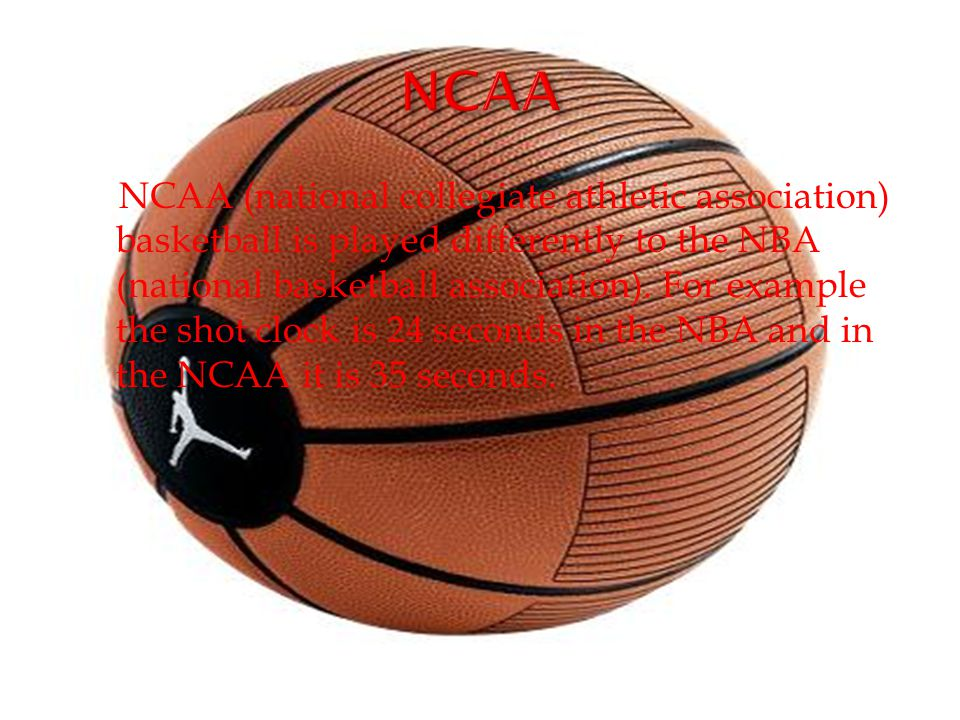 NCAA (national collegiate athletic association) basketball is played differently to the NBA (national basketball association).