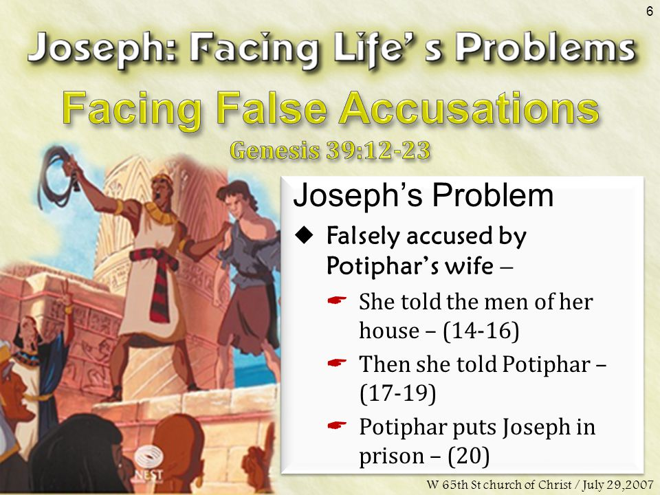 Don McClainW 65th St church of Christ / July 29,2007 6 Joseph's Problem  Falsely accused by Potiphar's wife –  She told the men of her house – (14-16)  Then she told Potiphar – (17-19)  Potiphar puts Joseph in prison – (20)