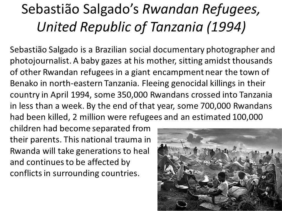 Sebastião Salgado's Rwandan Refugees, United Republic of Tanzania (1994) Sebastião Salgado is a Brazilian social documentary photographer and photojournalist.