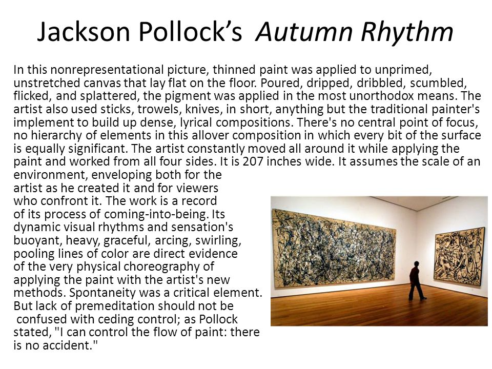Jackson Pollock's Autumn Rhythm In this nonrepresentational picture, thinned paint was applied to unprimed, unstretched canvas that lay flat on the floor.