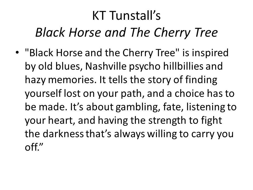 KT Tunstall's Black Horse and The Cherry Tree Black Horse and the Cherry Tree is inspired by old blues, Nashville psycho hillbillies and hazy memories.