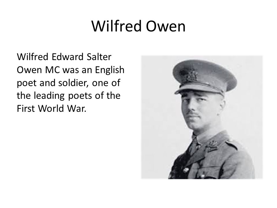 Wilfred Owen Wilfred Edward Salter Owen MC was an English poet and soldier, one of the leading poets of the First World War.